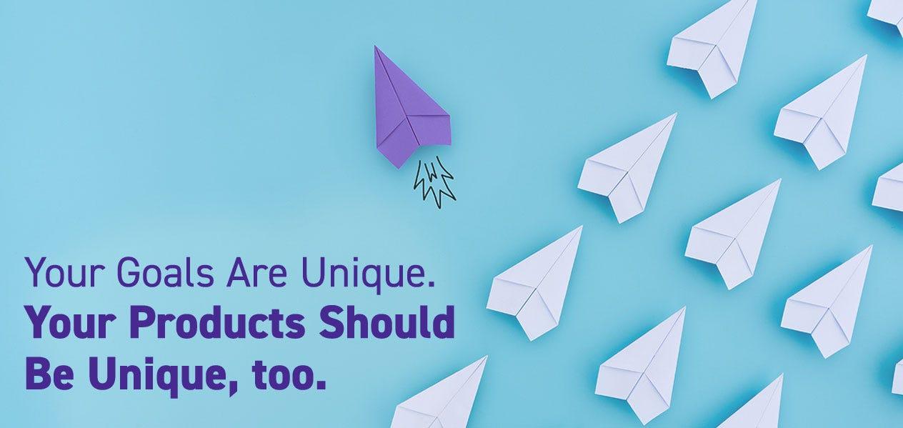 Your Goals Are Unique. Your Products Should Be Unique, too.